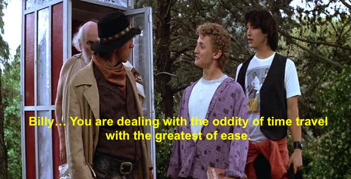 There's ONE way that time travel is possible. And it's happening every moment, so go with it – The philosophy of: Billy the Kid (in Bill & Ted's Excellent Adventure)