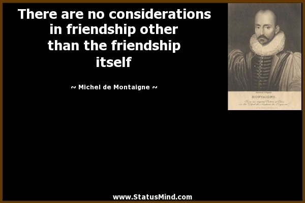 Who are your friends? And do you truly love them (in terms of Montaigne's kind of love)? In the sense that if they decided to not talk to you ever again, would you still want the best for them?